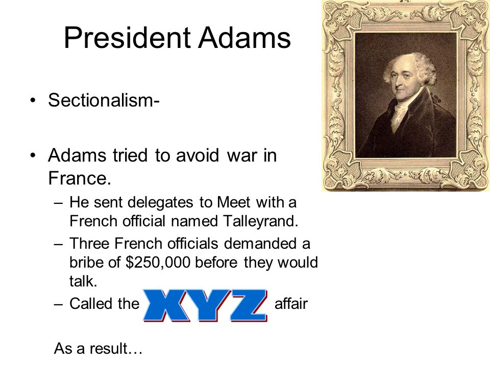 President Adams XYZ Sectionalism- Adams tried to avoid war in France.