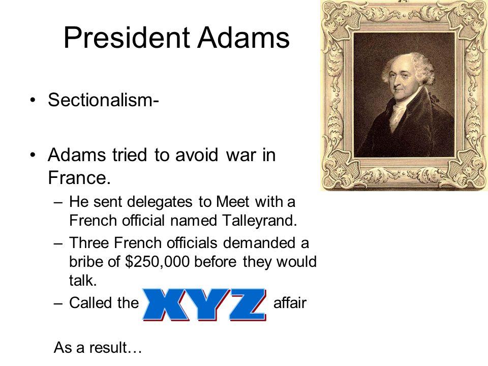President Adams XYZ Sectionalism- Adams tried to avoid war in France.