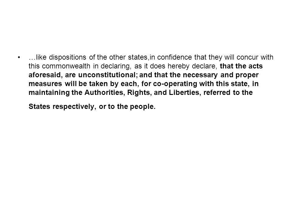 …like dispositions of the other states,in confidence that they will concur with this commonwealth in declaring, as it does hereby declare, that the acts aforesaid, are unconstitutional; and that the necessary and proper measures will be taken by each, for co-operating with this state, in maintaining the Authorities, Rights, and Liberties, referred to the States respectively, or to the people.