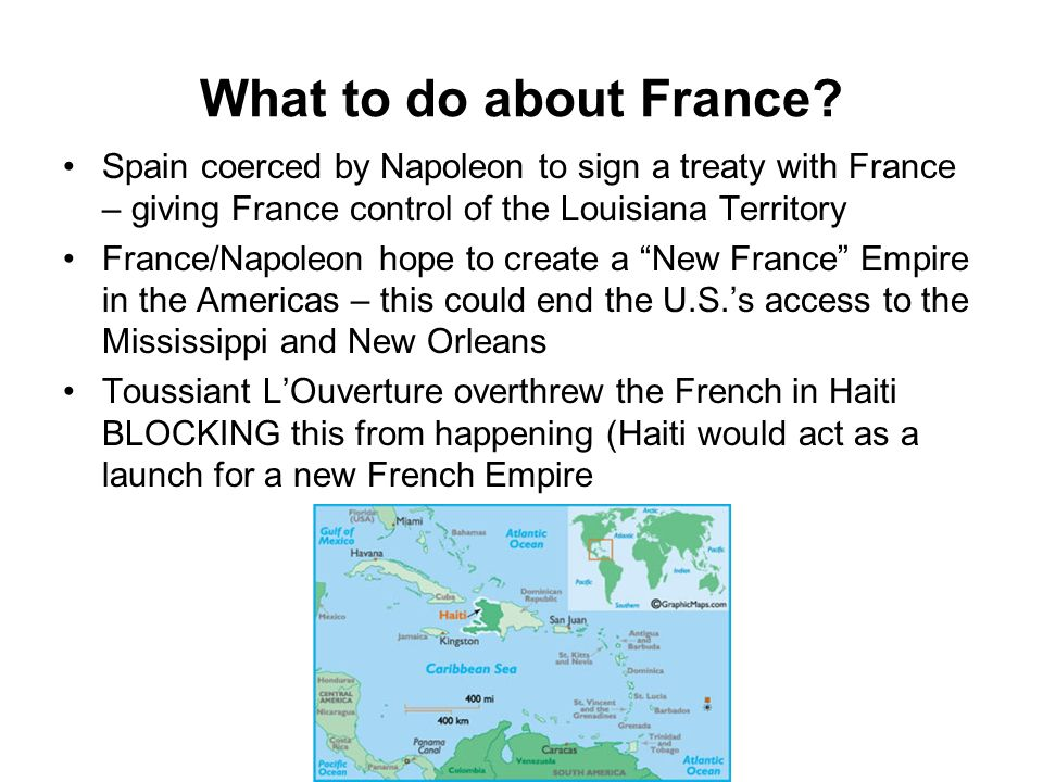 What to do about France Spain coerced by Napoleon to sign a treaty with France – giving France control of the Louisiana Territory.
