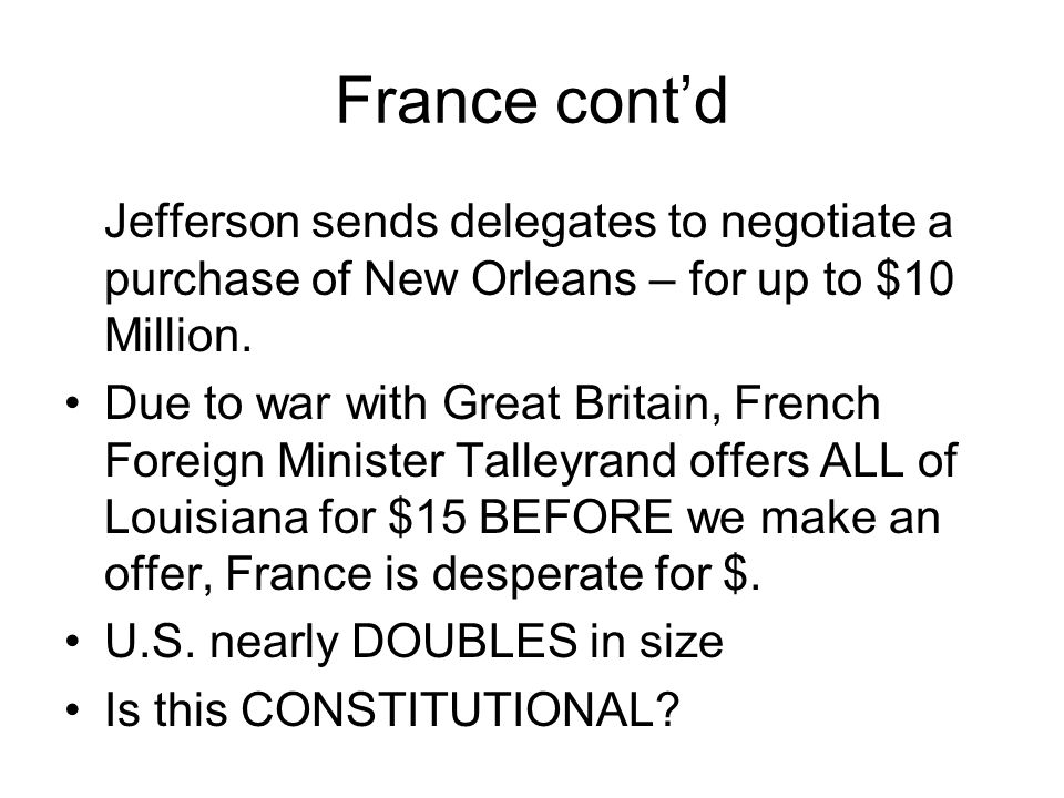 France cont'd Jefferson sends delegates to negotiate a purchase of New Orleans – for up to $10 Million.