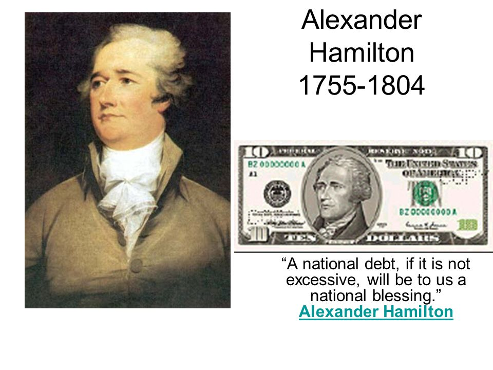 Alexander Hamilton 1755-1804 A national debt, if it is not excessive, will be to us a national blessing. Alexander Hamilton.