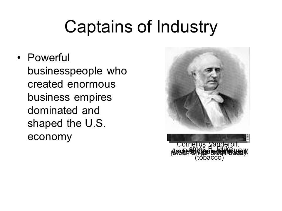 Captains of Industry Cornelius Vanderbilt (steamships & railroads) John D. Rockefeller (Oil) Andrew Carnegie (steel)