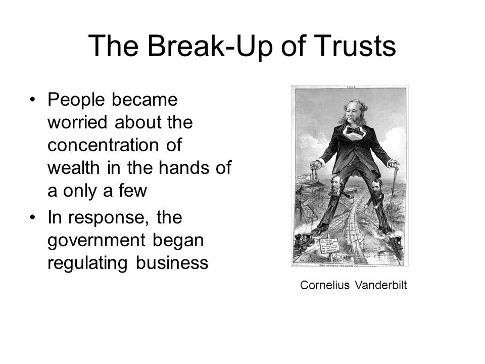 The Break-Up of Trusts People became worried about the concentration of wealth in the hands of a only a few.