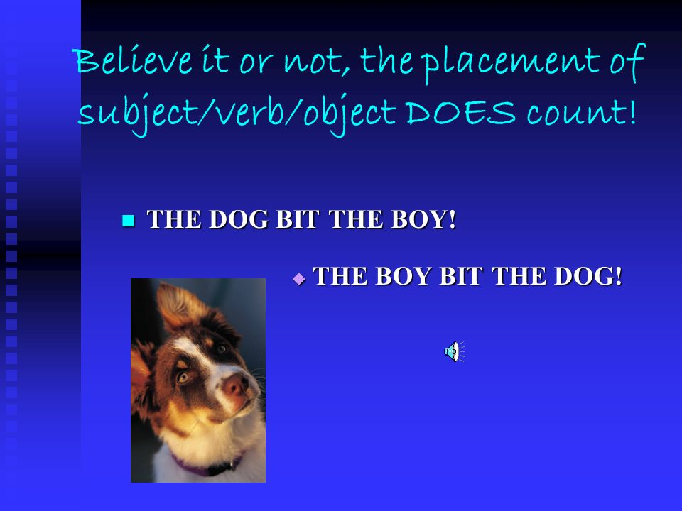 Believe it or not, the placement of subject/verb/object DOES count!