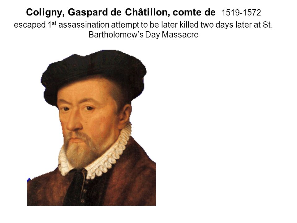 Coligny, Gaspard de Châtillon, comte de 1519-1572 escaped 1st assassination attempt to be later killed two days later at St.