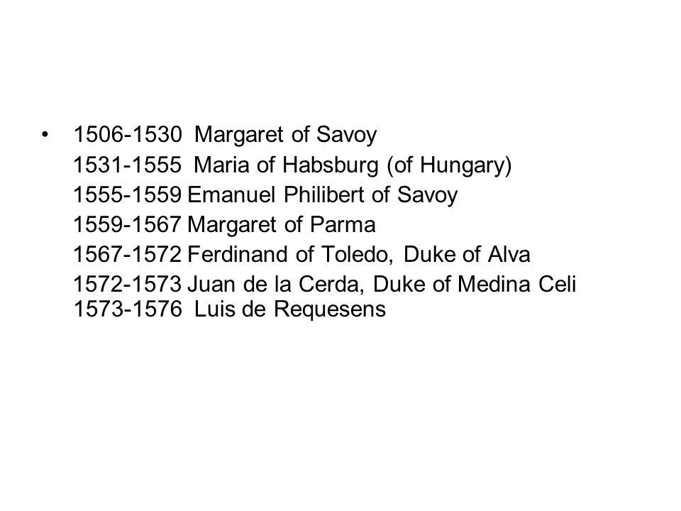 1506-1530 Margaret of Savoy 1531-1555 Maria of Habsburg (of Hungary) 1555-1559 Emanuel Philibert of Savoy.