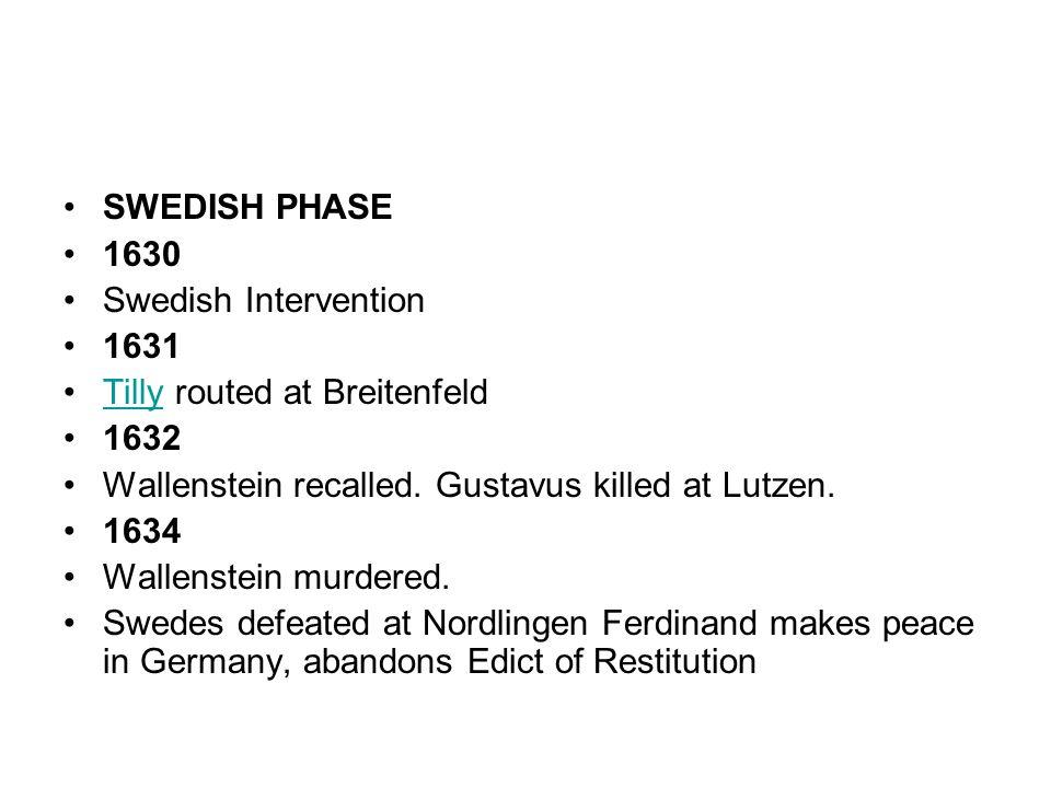SWEDISH PHASE 1630. Swedish Intervention. 1631. Tilly routed at Breitenfeld. 1632. Wallenstein recalled. Gustavus killed at Lutzen.