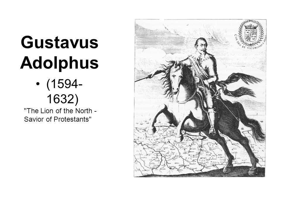 Gustavus Adolphus (1594-1632) The Lion of the North - Savior of Protestants
