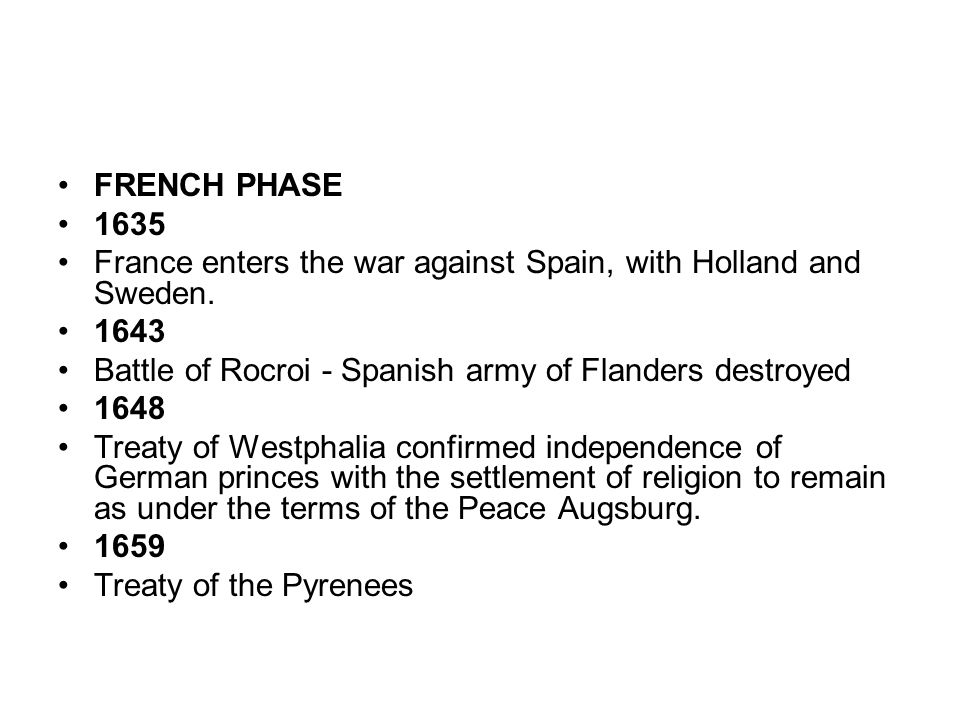 FRENCH PHASE 1635. France enters the war against Spain, with Holland and Sweden. 1643. Battle of Rocroi - Spanish army of Flanders destroyed.