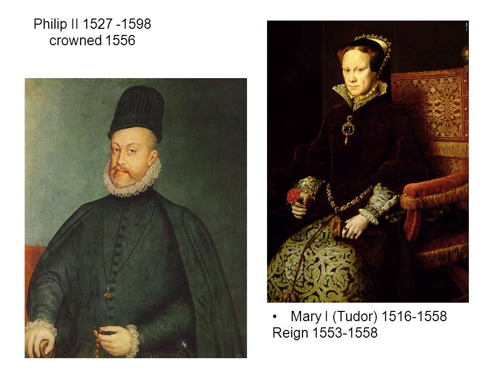 Philip II 1527 -1598 crowned 1556 Mary I (Tudor) 1516-1558 Reign 1553-1558