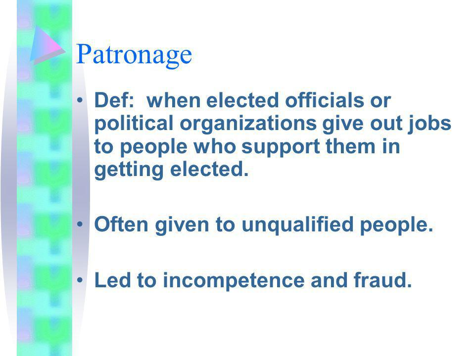 Patronage Def: when elected officials or political organizations give out jobs to people who support them in getting elected.