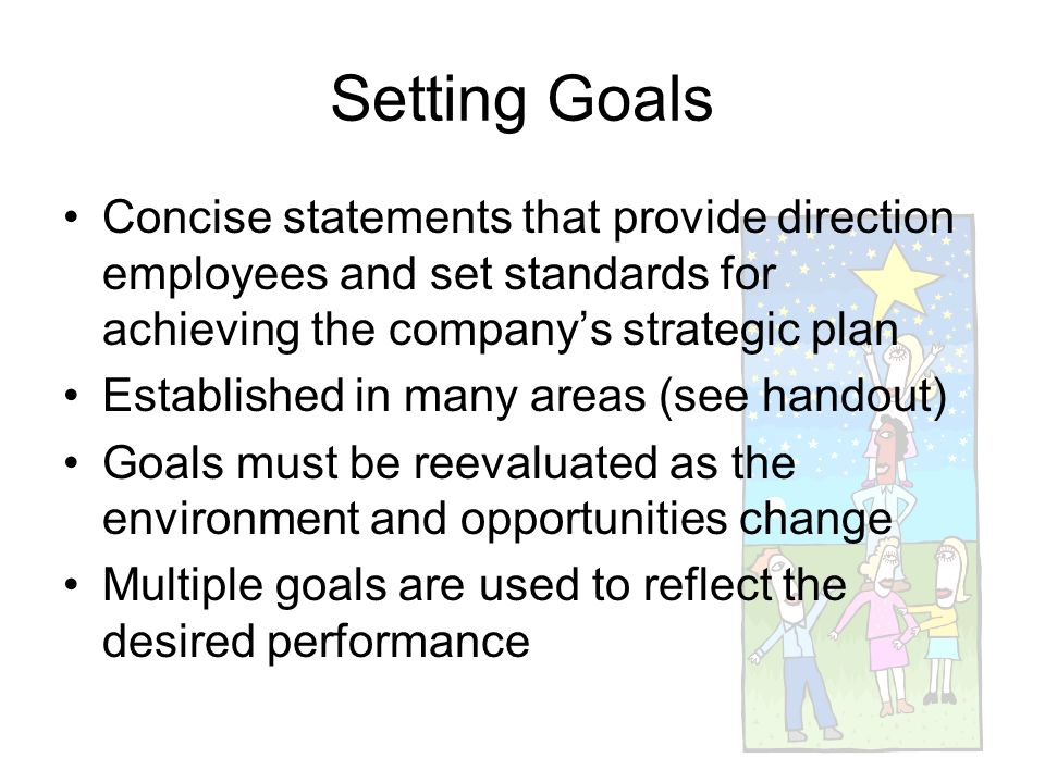 Setting Goals Concise statements that provide direction employees and set standards for achieving the company's strategic plan.