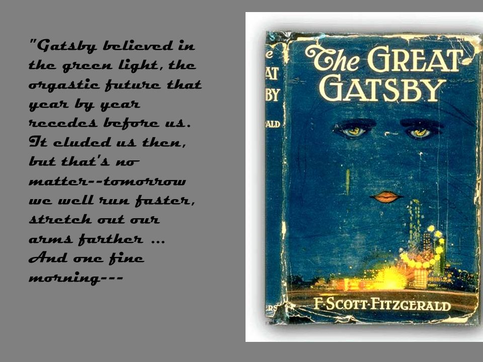 Gatsby believed in the green light, the orgastic future that year by year recedes before us.