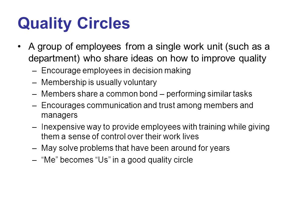 Quality Circles A group of employees from a single work unit (such as a department) who share ideas on how to improve quality.