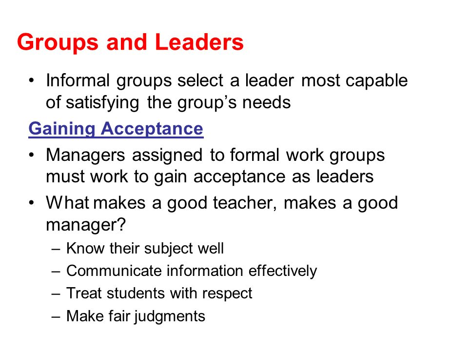 Groups and Leaders Informal groups select a leader most capable of satisfying the group's needs. Gaining Acceptance.