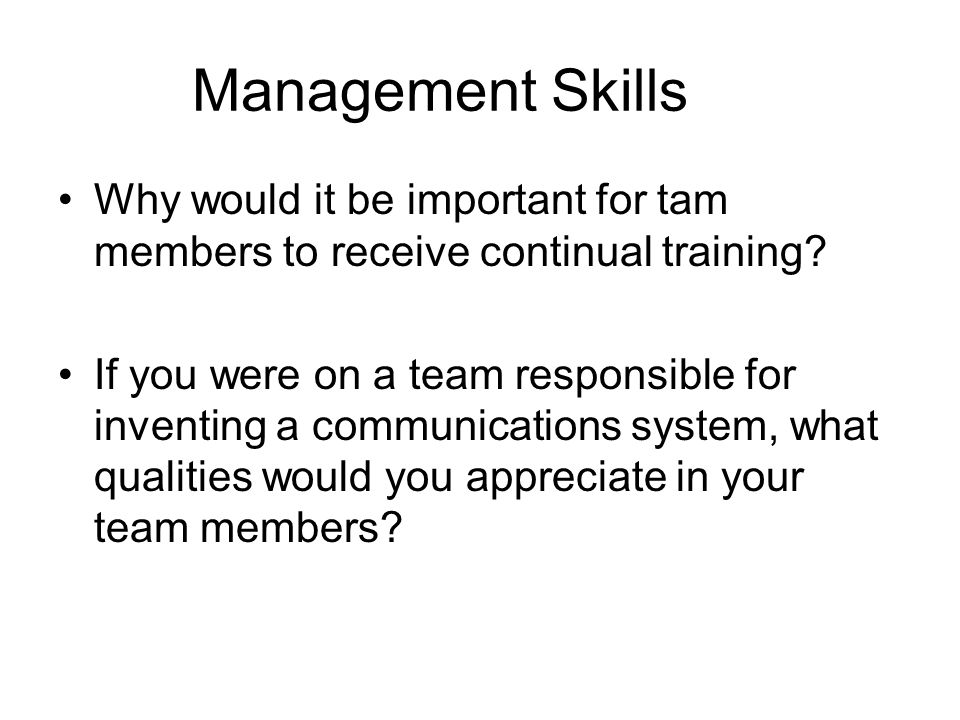 Management Skills Why would it be important for tam members to receive continual training