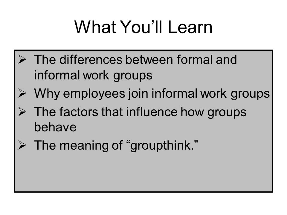 What You'll Learn The differences between formal and informal work groups. Why employees join informal work groups.