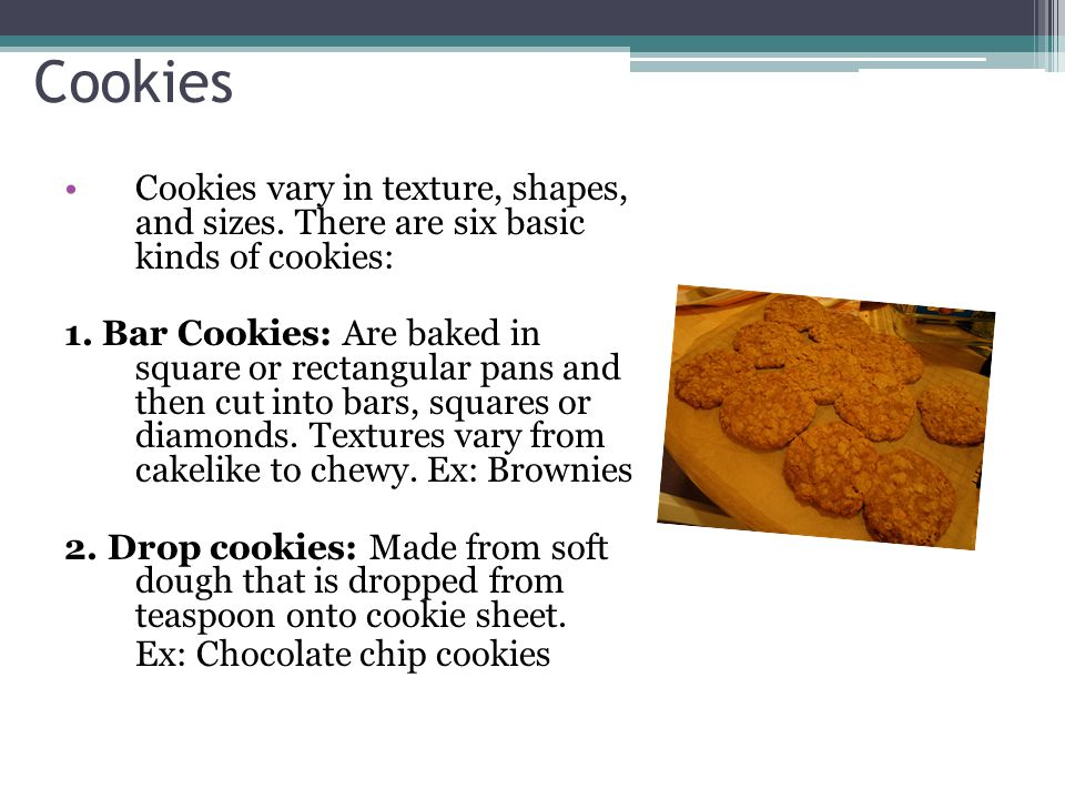 Cookies Cookies vary in texture, shapes, and sizes. There are six basic kinds of cookies: