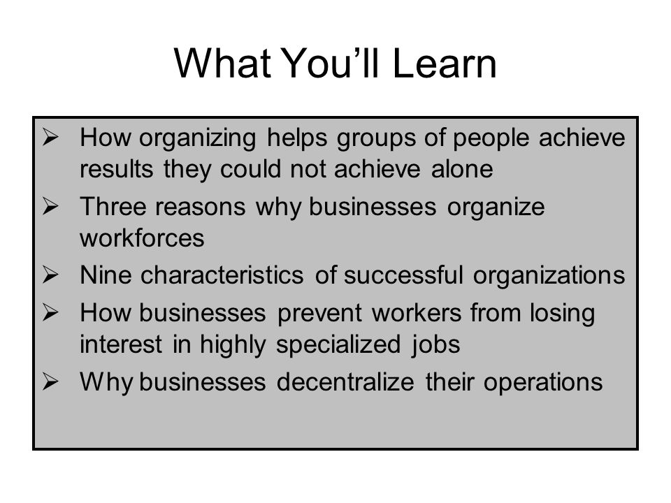 What You'll Learn How organizing helps groups of people achieve results they could not achieve alone.