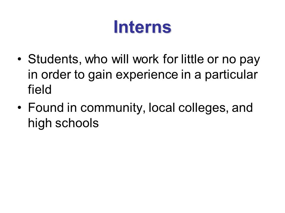 Interns Students, who will work for little or no pay in order to gain experience in a particular field.