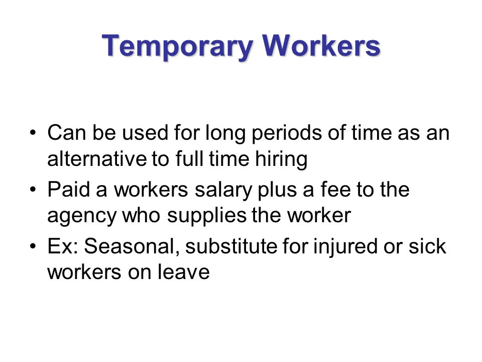 Temporary Workers Can be used for long periods of time as an alternative to full time hiring.