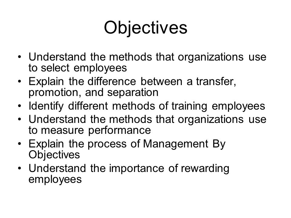 Objectives Understand the methods that organizations use to select employees. Explain the difference between a transfer, promotion, and separation.