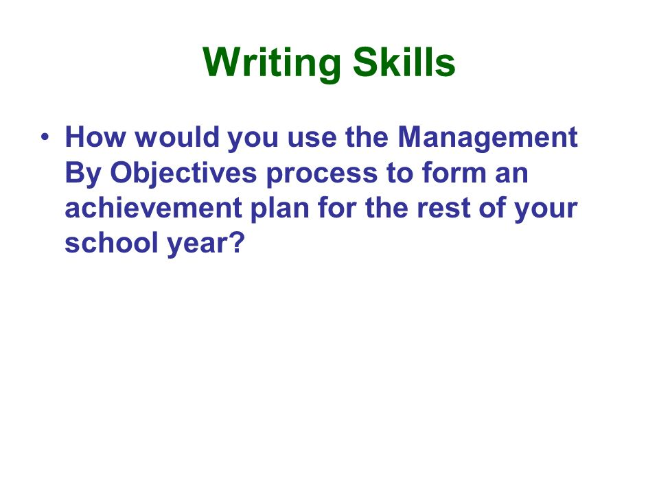 Writing Skills How would you use the Management By Objectives process to form an achievement plan for the rest of your school year