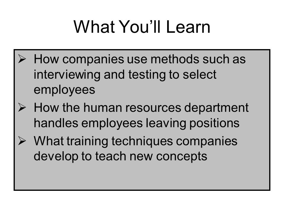What You'll Learn How companies use methods such as interviewing and testing to select employees.