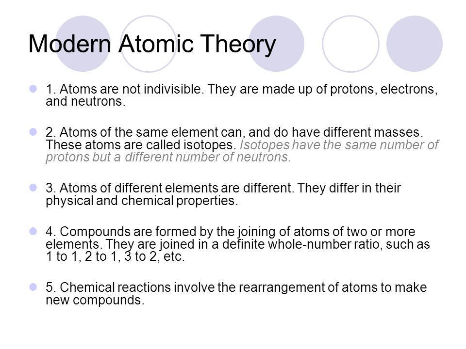 Modern Atomic Theory 1. Atoms are not indivisible. They are made up of protons, electrons, and neutrons.