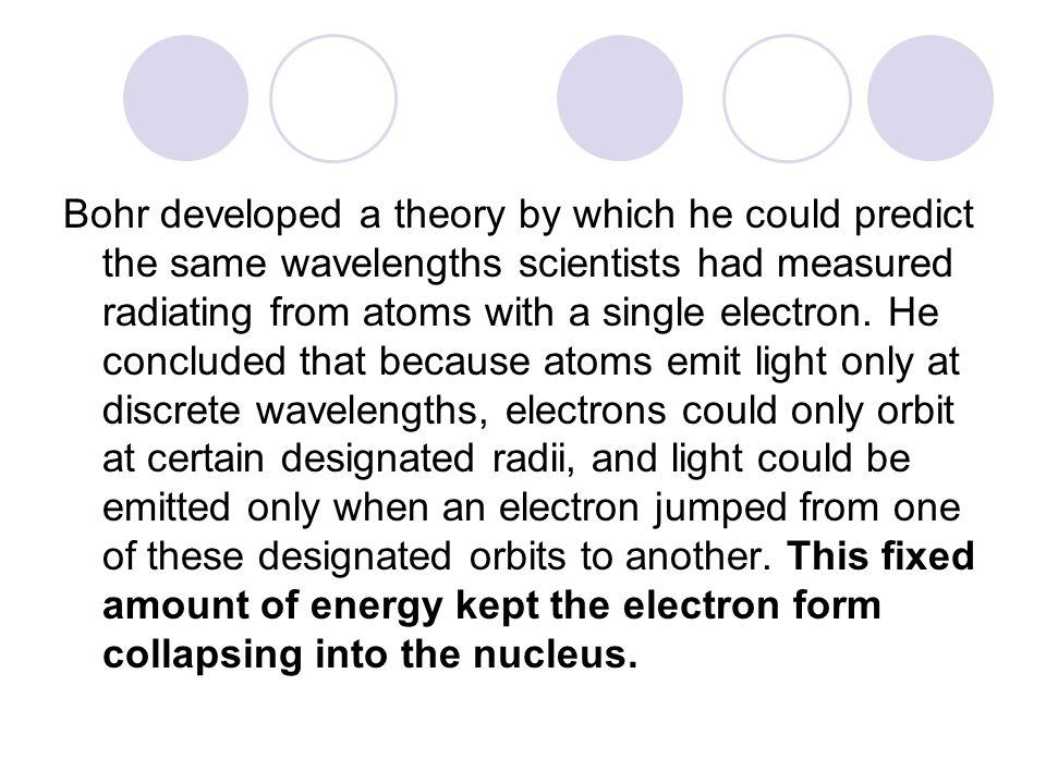 Bohr developed a theory by which he could predict the same wavelengths scientists had measured radiating from atoms with a single electron.