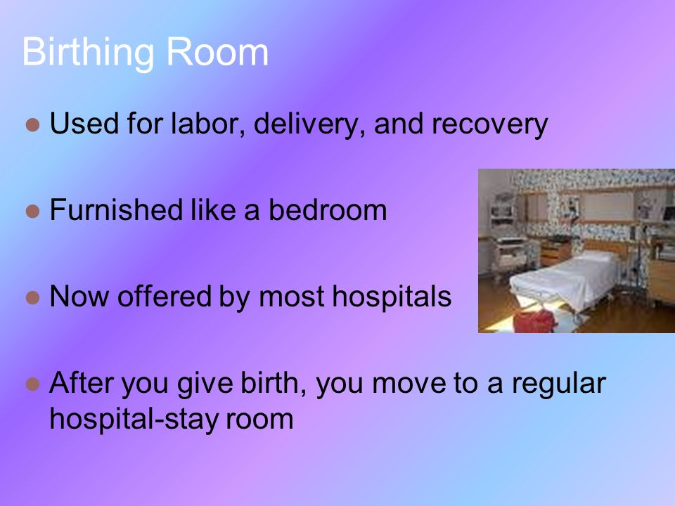 Birthing Room Used for labor, delivery, and recovery