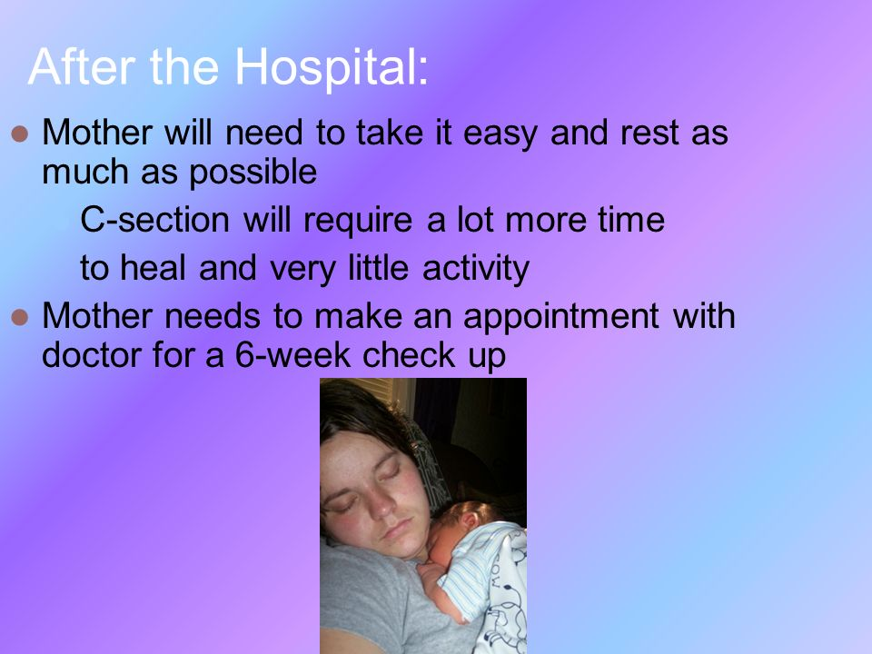 After the Hospital: Mother will need to take it easy and rest as much as possible. C-section will require a lot more time.