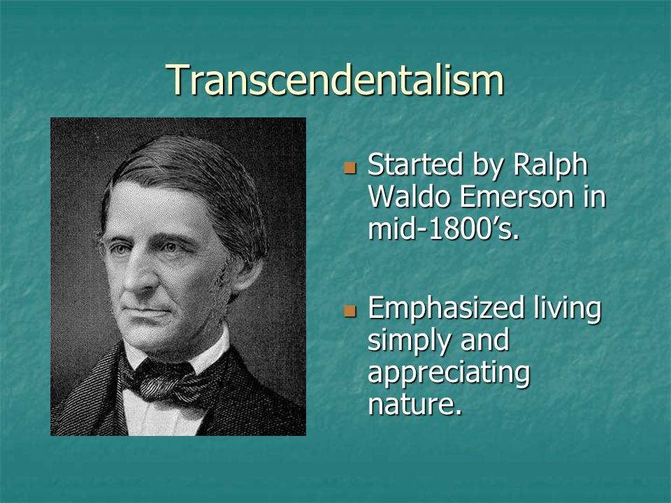 Transcendentalism Started by Ralph Waldo Emerson in mid-1800's.