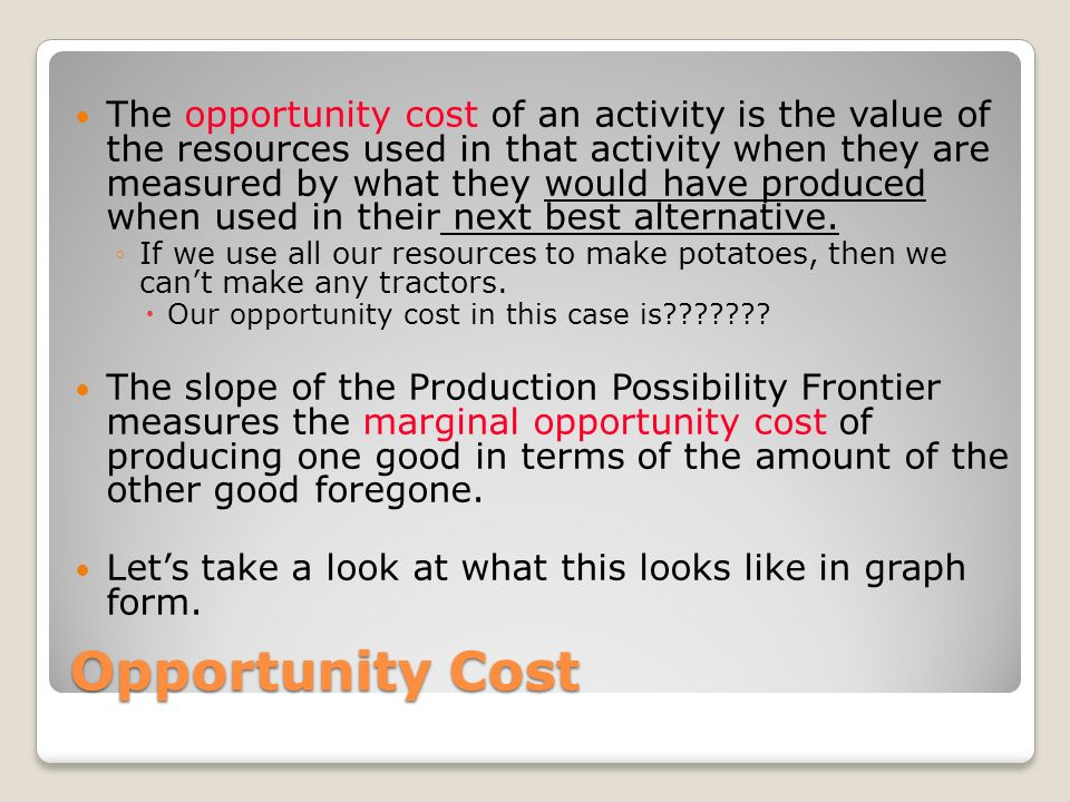 The opportunity cost of an activity is the value of the resources used in that activity when they are measured by what they would have produced when used in their next best alternative.