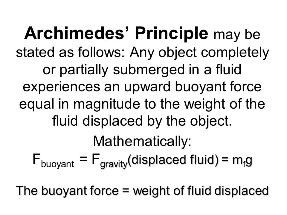 Archimedes' Principle may be stated as follows: Any object completely or partially submerged in a fluid experiences an upward buoyant force equal in magnitude to the weight of the fluid displaced by the object.