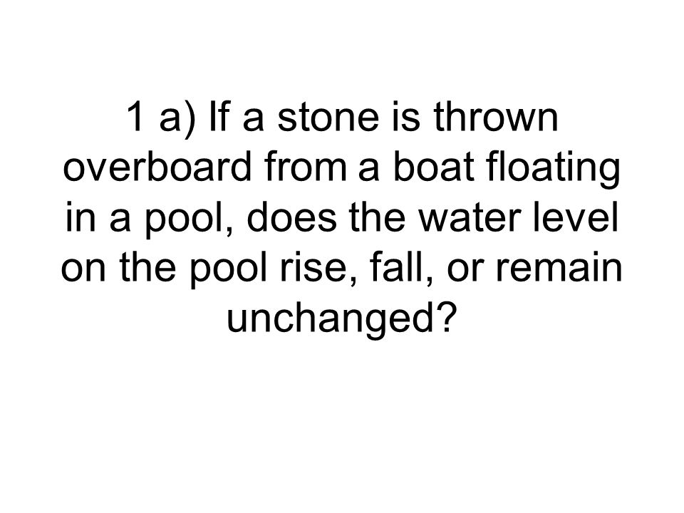 1 a) If a stone is thrown overboard from a boat floating in a pool, does the water level on the pool rise, fall, or remain unchanged