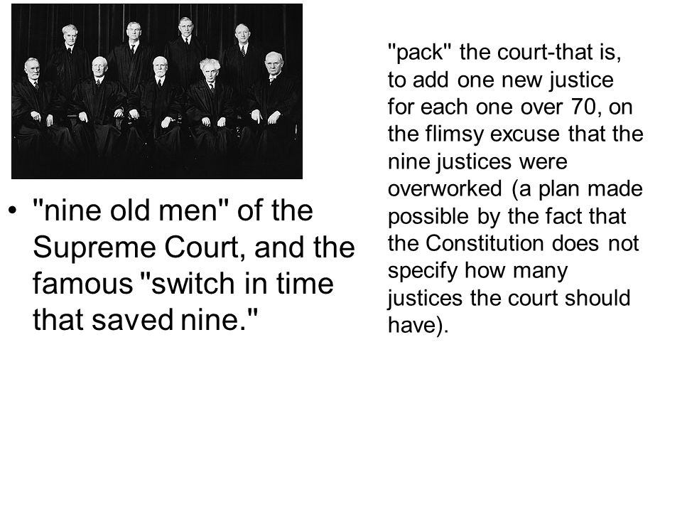 pack the court-that is, to add one new justice for each one over 70, on the flimsy excuse that the nine justices were overworked (a plan made possible by the fact that the Constitution does not specify how many justices the court should have).