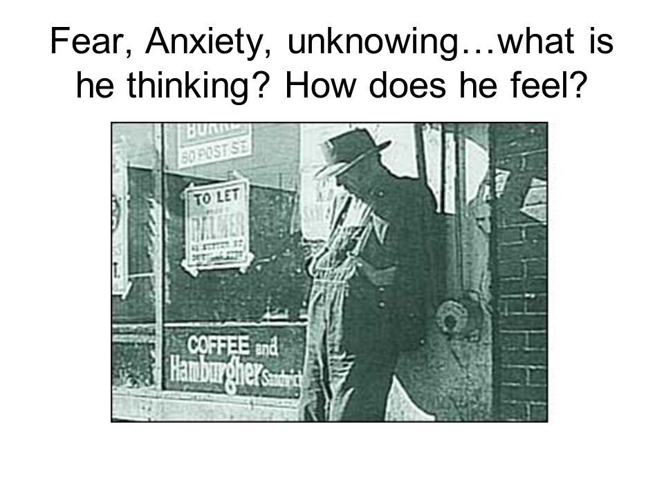 Fear, Anxiety, unknowing…what is he thinking How does he feel