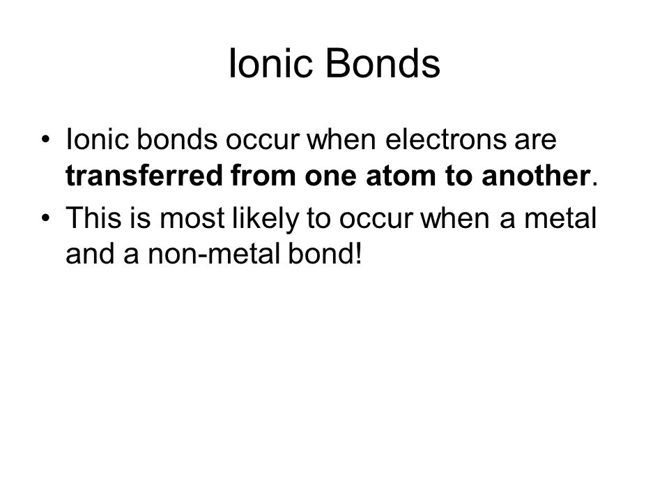 Ionic Bonds Ionic bonds occur when electrons are transferred from one atom to another.