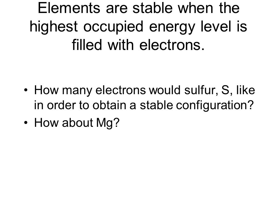 Elements are stable when the highest occupied energy level is filled with electrons.