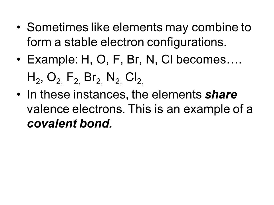 Sometimes like elements may combine to form a stable electron configurations.