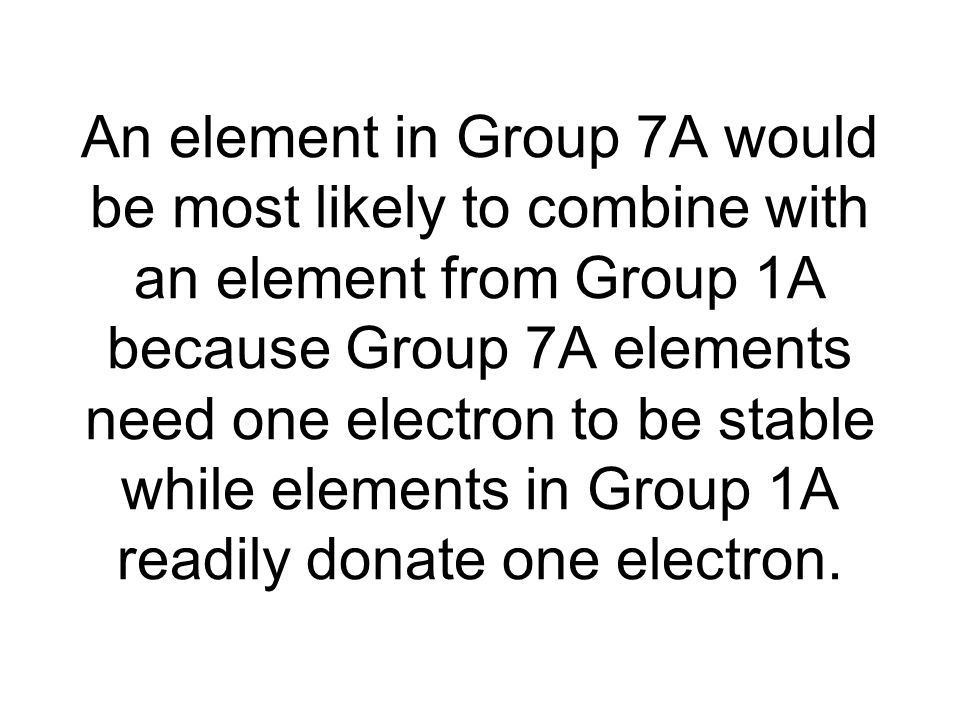 An element in Group 7A would be most likely to combine with an element from Group 1A because Group 7A elements need one electron to be stable while elements in Group 1A readily donate one electron.