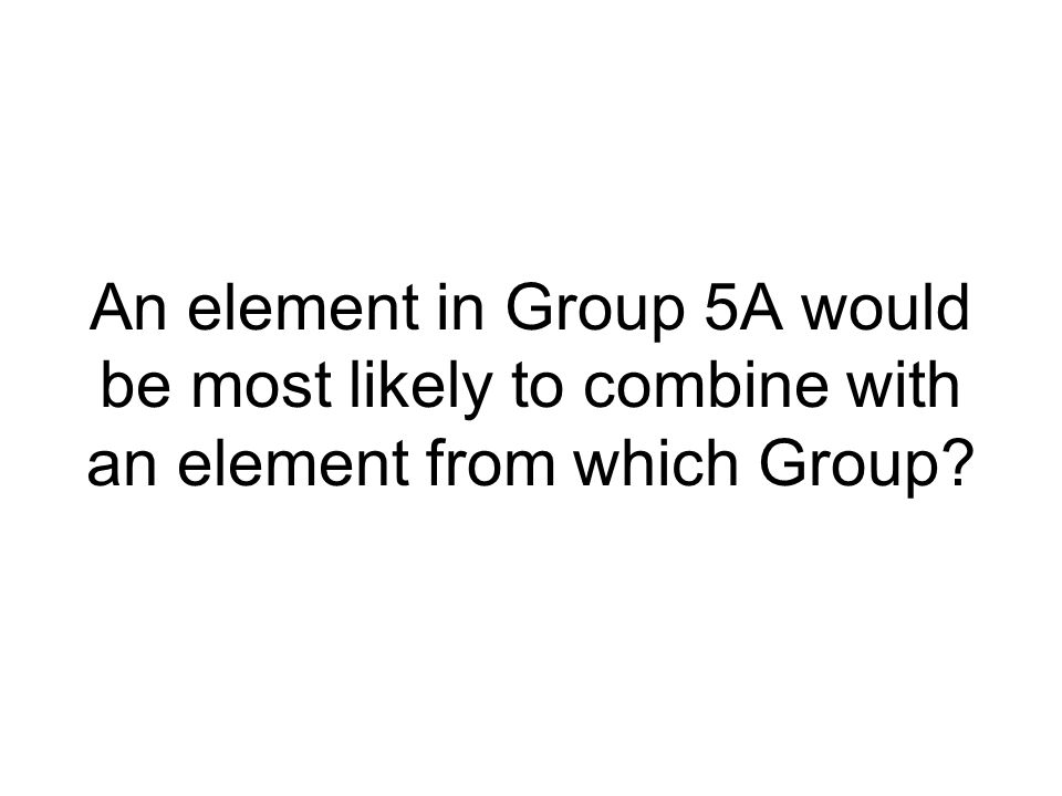 An element in Group 5A would be most likely to combine with an element from which Group