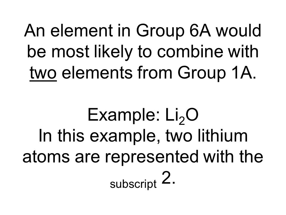 An element in Group 6A would be most likely to combine with two elements from Group 1A.