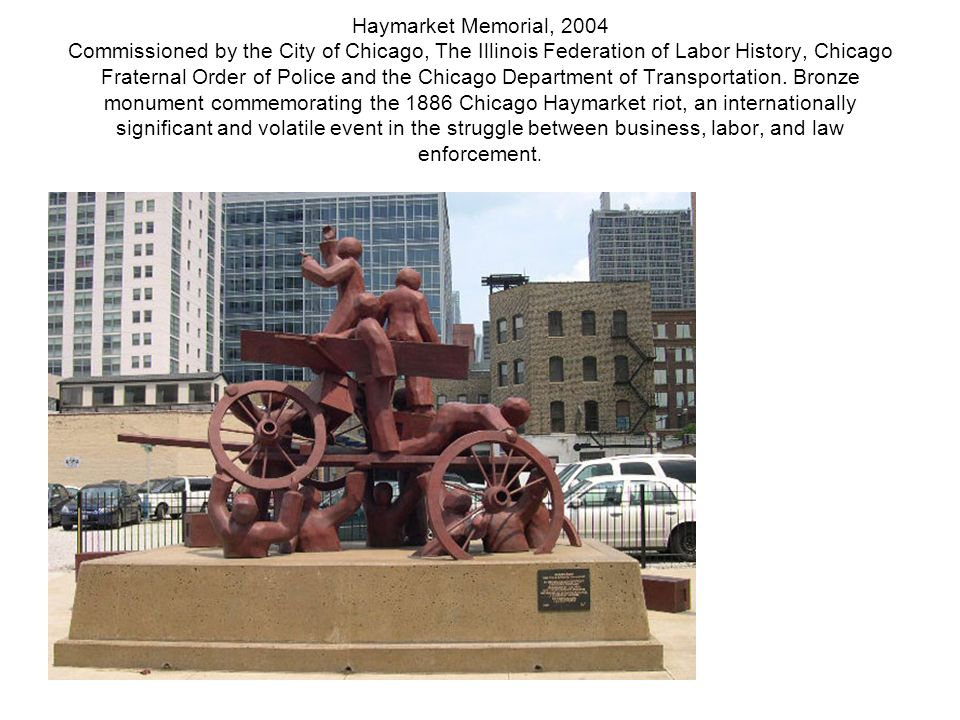 Haymarket Memorial, 2004 Commissioned by the City of Chicago, The Illinois Federation of Labor History, Chicago Fraternal Order of Police and the Chicago Department of Transportation.