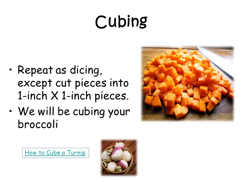 Cubing Repeat as dicing, except cut pieces into 1-inch X 1-inch pieces. We will be cubing your broccoli.