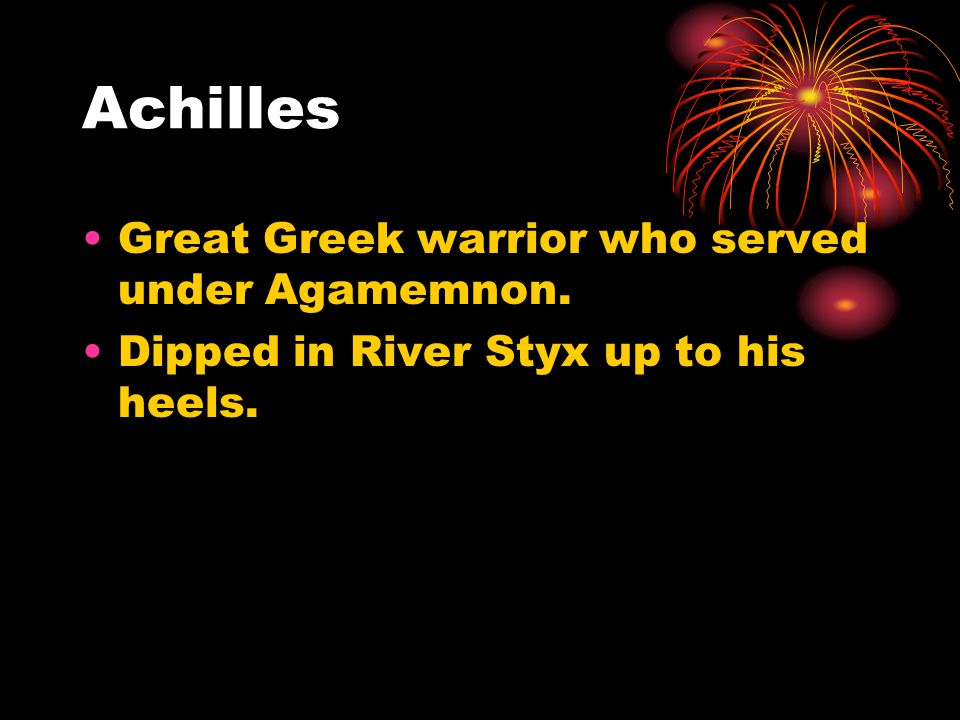 Achilles Great Greek warrior who served under Agamemnon.
