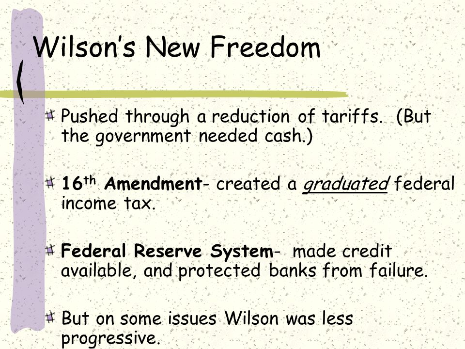 Wilson's New Freedom Pushed through a reduction of tariffs. (But the government needed cash.)