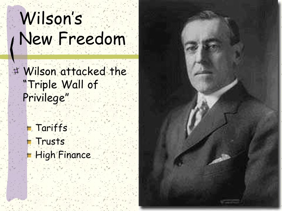 Wilson's New Freedom Wilson attacked the Triple Wall of Privilege